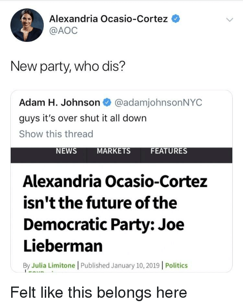 Future, News, and Party: Alexandria Ocasio-Cortez *  @AOC  New party, who dis?  Adam H. Johnson @adamjohnsonNYC  guys it's over shut it all down  Show this thread  NEWS  MARKETS  FEATURES  Alexandria Ocasio-Corte:z  isn't the future of the  Democratic Party: Joe  Lieberman  By Julia Limitone | Published January 10, 2019 | Politics