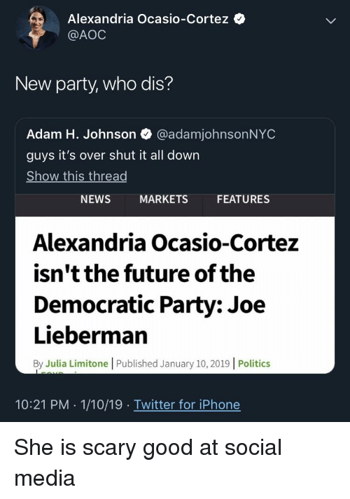 Future, Iphone, and News: Alexandria Ocasio-Cortez  @AOC  New party, who dis?  Adam H. Johnson @adamjohnsonNYC  guys it's over shut it all down  Show this thread  NEWS  MARKETS  FEATURES  Alexandria Ocasio-Cortez  isn't the future of the  Democratic Party: Joe  Lieberman  By Julia Limitone |Published January 10, 2019 |Politics  10:21 PM 1/10/19 Twitter for iPhone