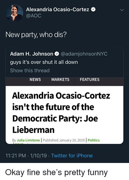 Funny, Future, and Iphone: Alexandria Ocasio-Cortez  @AOC  New party, who dis?  Adam H. Johnson @adamjohnsonNYOC  guys it's over shut it all down  Show this thread  NEWS  MARKETS  FEATURES  Alexandria Ocasio-Cortez  isn't the future of the  Democratic Party: Joe  Lieberman  By Julia Limitone | Published January 10, 2019 | Politics  11:21 PM 1/10/19 Twitter for iPhone Okay fine she's pretty funny