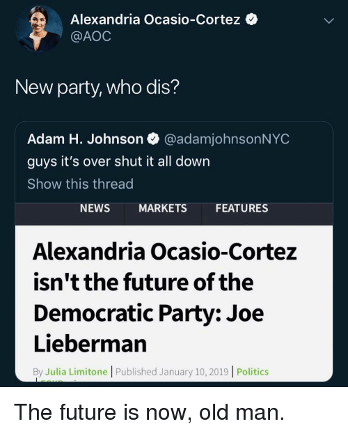Future, News, and Old Man: Alexandria Ocasio-Cortez  @AOC  New party, who dis?  Adam H. Johnson @adamjohnsonNYC  guys it's over shut it all down  Show this thread  NEWS  MARKETS  FEATURES  Alexandria Ocasio-Cortez  isn't the future of the  Democratic Party: Joe  Lieberman  By Julia Limitone | Published January 10,2019 | Politics