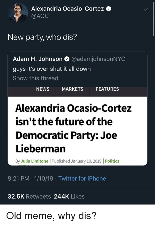 Future, Iphone, and Meme: Alexandria Ocasio-Cortez  @AOC  New party, who dis?  Adam H. Johnson @adamjohnsonNYC  guys it's over shut it all down  Show this thread  NEWS  MARKETS  FEATURES  Alexandria Ocasio-Cortez  isn't the future of the  Democratic Party: Joe  Lieberman  By Julia Limitone | Published January 10, 2019 | Politics  8:21 PM . 1/10/19 Twitter for iPhone  32.5K Retweets 244K Likes