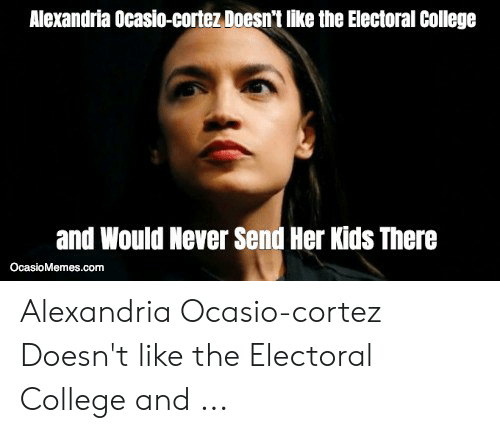 College, Kids, and Never: Alexandria Ocasio-cortez Doesn't like the Electoral College  and Would Never Send Her Kids There  OcasioMemes.com Alexandria Ocasio-cortez Doesn't like the Electoral College and ...