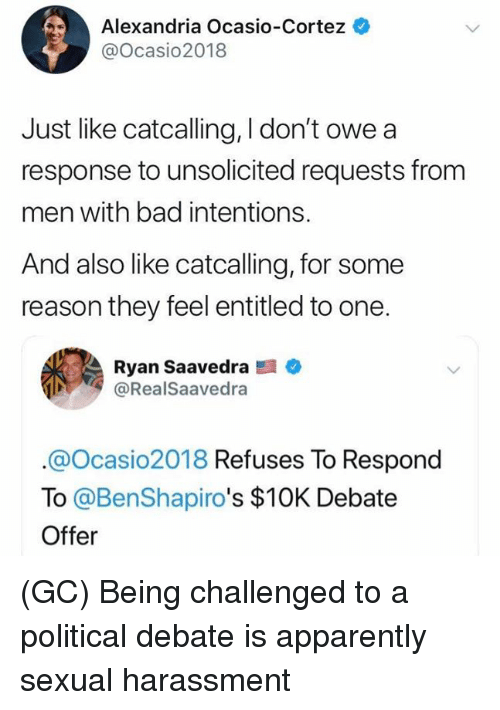 Apparently, Bad, and Memes: Alexandria Ocasio-Cortez  @Ocasio2018  Just like catcalling, I don't owe a  response to unsolicited requests from  men with bad intentions.  And also like catcalling, for some  reason they feel entitled to one.  Ryan Saavedra  @RealSaavedra  @Ocasio2018 Refuses To Respond  To @BenShapiro's $10K Debate  Offer (GC) Being challenged to a political debate is apparently sexual harassment