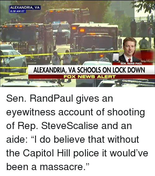 "Memes, News, and Police: ALEXANDRIA, VA  8:38 AM ET  It  SEN. RAND PAUL  ALEXANDRIA, VA SCHOOLS ON LOCK DOWN  FOX NEWS ALERT Sen. RandPaul gives an eyewitness account of shooting of Rep. SteveScalise and an aide: ""I do believe that without the Capitol Hill police it would've been a massacre."""