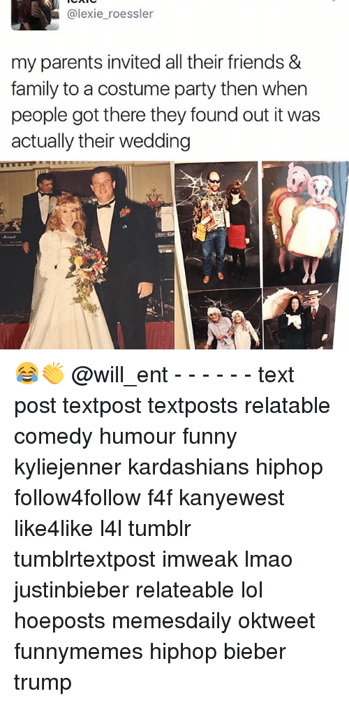 Memes, 🤖, and Bieber: alexie roessler  my parents invited all their friends &  family to a costume party then when  people got there they found out it was  actually their wedding 😂👏 @will_ent - - - - - - text post textpost textposts relatable comedy humour funny kyliejenner kardashians hiphop follow4follow f4f kanyewest like4like l4l tumblr tumblrtextpost imweak lmao justinbieber relateable lol hoeposts memesdaily oktweet funnymemes hiphop bieber trump