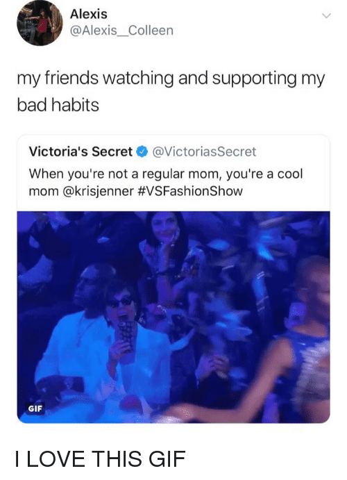 Bad, Friends, and Gif: Alexis  @Alexis_Colleen  my friends watching and supporting my  bad habits  Victoria's Secret @VictoriasSecret  When you're not a regular mom, you're a cool  mom @kr.sjenner #VSFashionShow  GIF I LOVE THIS GIF
