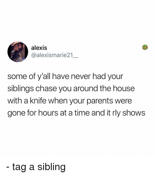 Memes, Parents, and Chase: alexis  @alexismarie21  some of y'all have never had your  siblings chase you around the house  with a knife when your parents were  gone for hours at a time and it rly shows - tag a sibling