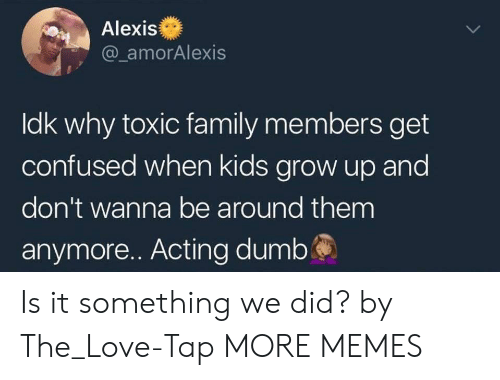Confused, Dank, and Family: Alexis  @ amorAlexis  ldk why toxic family members get  confused when kids grow up and  don't wanna be around them  anymore.. Acting dumbś Is it something we did? by The_Love-Tap MORE MEMES
