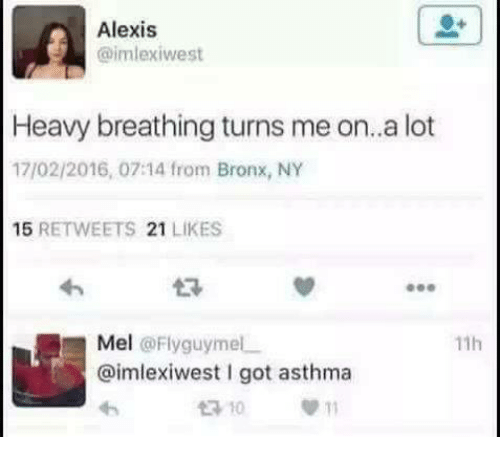 Memes, Asthma, and 🤖: Alexis  @imlexiwest  Heavy breathing turns me on..a lot  17/02/2016, 07:14 from Bronx, NY  15  RETWEETS 21  LIKES  Mel  Fly guy mel  11h  Caimlexiwest got asthma