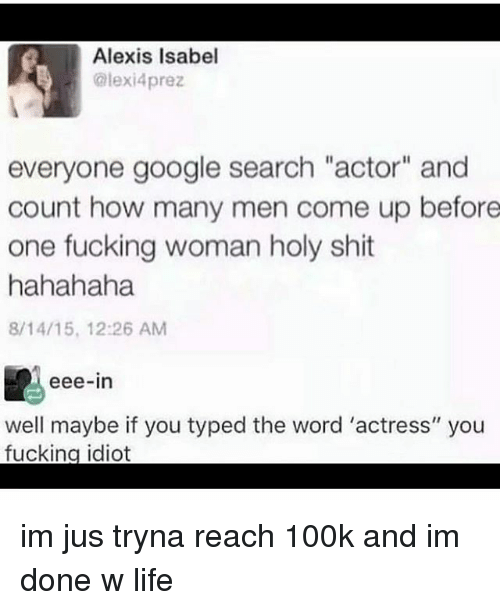 """Fucking, Google, and Life: Alexis Isabel  GIexi4prez  everyone google search """"actor"""" and  count how many men come up before  one fucking woman holy shit  hahahaha  8/14/15, 12:26 AM  eee-in  well maybe if you typed the word 'actress"""" you  fucking idiot im jus tryna reach 100k and im done w life"""