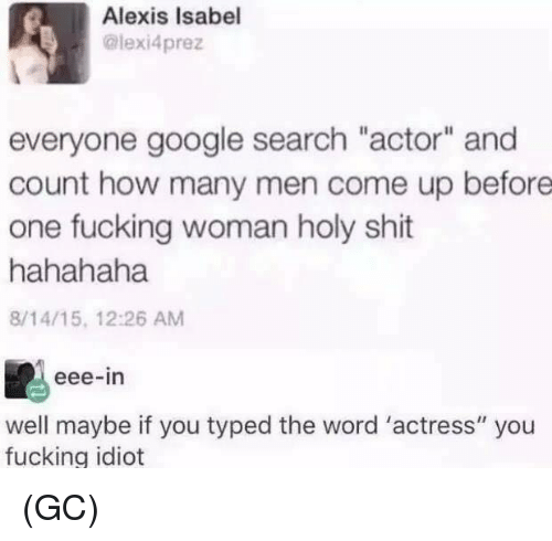 """Fucking, Google, and Memes: Alexis Isabel  @lexi4prez  everyone google search """"actor"""" and  count how many men come up before  one fucking woman holy shit  hahahaha  8/14/15, 12:26 AM  eee-in  well maybe if you typed the word 'actress"""" you  fucking idiot (GC)"""