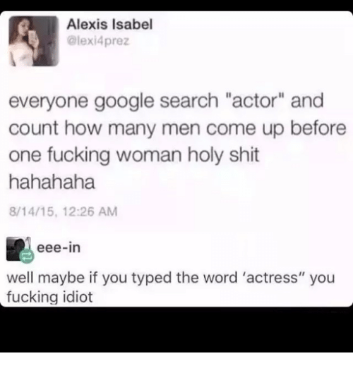 """Fucking, Google, and Shit: Alexis Isabel  @lexi4prez  everyone google search """"actor"""" and  count how many men come up before  one fucking woman holy shit  hahahaha  8/14/15, 12:26 AM  eee-in  well maybe if you typed the word 'actress"""" you  fucking idiot"""