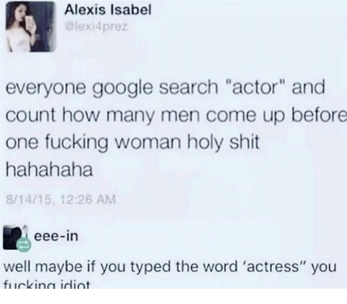 "Fucking, Google, and Shit: Alexis Isabel  lexi4prez  everyone google search ""actor"" and  count how many men come up before  one fucking woman holy shit  hahahaha  8/14/15, 12:26 AM  eee-in  well maybe if you typed the word 'actress"" you"