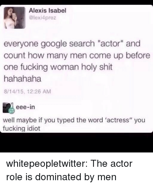 "Fucking, Google, and Shit: Alexis Isabel  @lexi4prez  everyone google search ""actor"" and  count how many men come up beforee  one fucking woman holy shit  hahahaha  8/14/15, 12:26 AM  eee-in  well maybe if you typed the word 'actress"" you  fucking idiot whitepeopletwitter:  The actor role is dominated by men"
