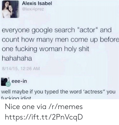 "Fucking, Google, and Memes: Alexis Isabel  lexi4prez  everyone google search ""actor"" and  count how many men come up before  one fucking woman holy shit  hahahaha  8/14/15, 12:26 AM  eee-in  well maybe if you typed the word 'actress"" you Nice one via /r/memes https://ift.tt/2PnVcqD"