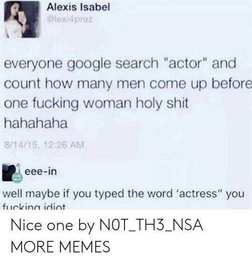 "Dank, Fucking, and Google: Alexis Isabel  lexi4prez  everyone google search ""actor"" and  count how many men come up before  one fucking woman holy shit  hahahaha  8/14/15, 12:26 AM  eee-in  well maybe if you typed the word 'actress"" you Nice one by N0T_TH3_NSA MORE MEMES"