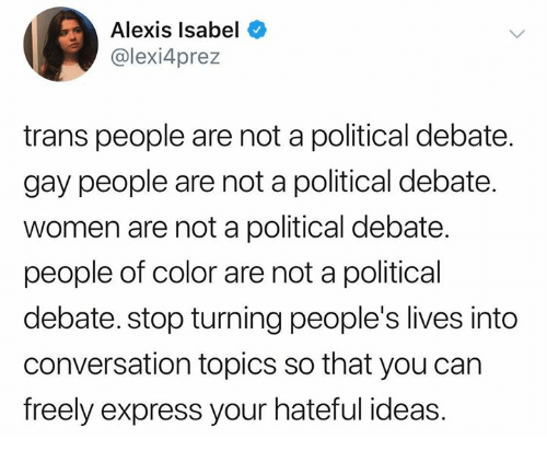 Memes, Express, and Women: Alexis Isabel  @lexi4prez  trans people are not a political debate.  gay people are not a political debate  women are not a political debate.  people of color are not a political  debate. stop turning people's lives into  conversation topics so that you can  freely express your hateful ideas.