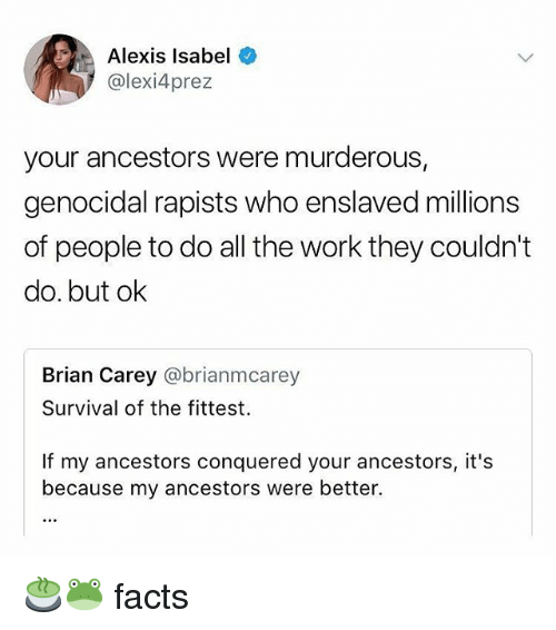 Facts, Memes, and Work: Alexis Isabel  @lexi4prez  your ancestors were murderous,  genocidal rapists who enslaved millions  of people to do all the work they couldn't  do. but ok  Brian Carey @brianmcarey  Survival of the fittest.  If my ancestors conquered your ancestors, it's  because my ancestors were better. 🍵🐸 facts