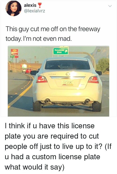 Memes, Live, and Today: alexis  @lexialvrz  This guy cut me off on the freeway  today. l'm not even mad  Bivd  ALTIAA  EXCUSHI I think if u have this license plate you are required to cut people off just to live up to it? (If u had a custom license plate what would it say)