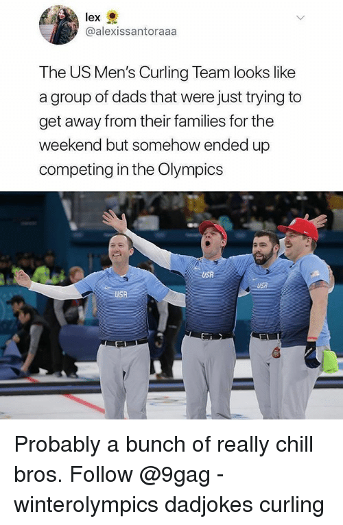 9gag, Chill, and Memes: @alexissantoraaa  The US Men's Curling Team looks like  a group of dads that were just trying to  get away from their families for the  weekend but somehow ended up  competing in the Olympics  USB  USA  USR Probably a bunch of really chill bros. Follow @9gag - winterolympics dadjokes curling