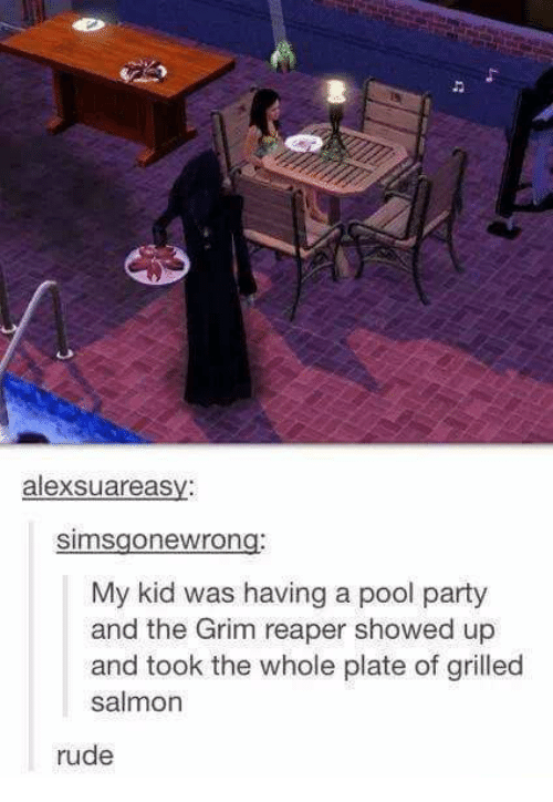 Party, Rude, and Pool: alexsuareasv:  simsgonewrong:  My kid was having a pool party  and the Grim reaper showed up  and took the whole plate of grilled  salmon  rude