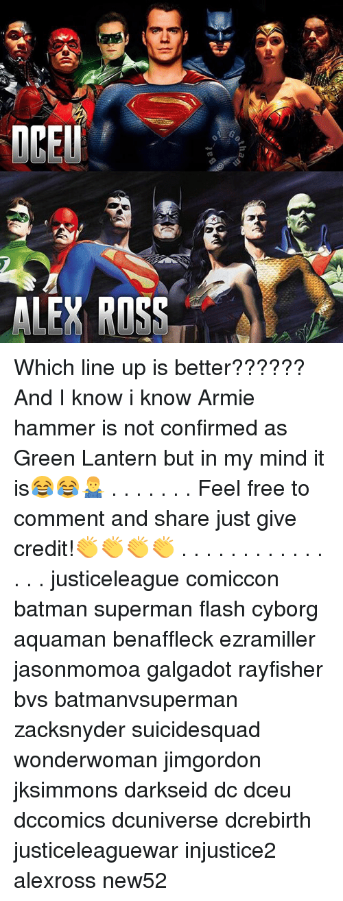 Batman, Memes, and Superman: ALEY ROSS Which line up is better?????? And I know i know Armie hammer is not confirmed as Green Lantern but in my mind it is😂😂🤷♂️ . . . . . . . Feel free to comment and share just give credit!👏👏👏👏 . . . . . . . . . . . . . . . justiceleague comiccon batman superman flash cyborg aquaman benaffleck ezramiller jasonmomoa galgadot rayfisher bvs batmanvsuperman zacksnyder suicidesquad wonderwoman jimgordon jksimmons darkseid dc dceu dccomics dcuniverse dcrebirth justiceleaguewar injustice2 alexross new52