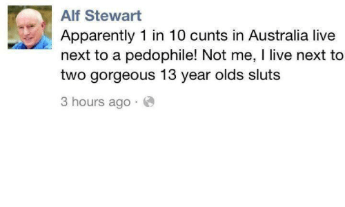 Apparently, Memes, and Australia: Alf Stewart  Apparently 1 in 10 cunts in Australia live  next to a pedophile! Not me, l live next to  two gorgeous 13 year olds sluts  3 hours ago