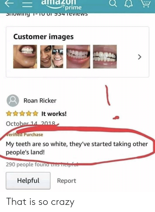 "Crazy, History, and Images: -alflazOn  falilao  ""prime  Customer images  Roan Ricker  ANYIt works!  October 14 2018  erifted Purchase  My teeth are so white, they've started taking other  people's land!  290 people founa uns meprert  HelpfulReport That is so crazy"