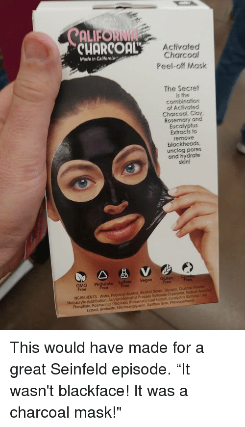"Funny, Seinfeld, and Vegan: ALFORNI  CUORCOaL  Activated  Charcoal  Peel-off Mask  Made in Calilfeniag  The Secret  is the  combination  of Activated  Charcool, Clay,  Rosemary and  Eucalyptus  Extracts fo  remove  blackheads  unclog pores  and hydrate  skin!  GMO Phthalapt Vegan Gluten r  ree  INGREDIENTS: Water, Polyvinyl Alcohol, Alcohol Denat, Glycenin, Charcoal Pouder  Methacrylic Acid/Sodium Acrylamidomethyl Propane Sultonate Copolymer, Sodiuth Ascorby  Phosphate, Rosmarinus Officinalis (Rosemary) Leaf Extract, Eucalyptus Globulus Lea  Extract, Bentonite, Ethylhexylglycerin, Xanthan Gum, Phen This would have made for a great Seinfeld episode. ""It wasn't blackface! It was a charcoal mask!"""