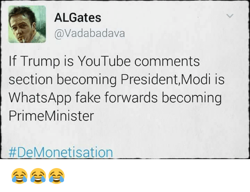 Fake, Memes, and Whatsapp: ALGates  @Vadabadava  If Trump is YouTube comments  section becoming President,Modi is  WhatsApp fake forwards becoming  Prime Minister  DeMonetisation 😂😂😂