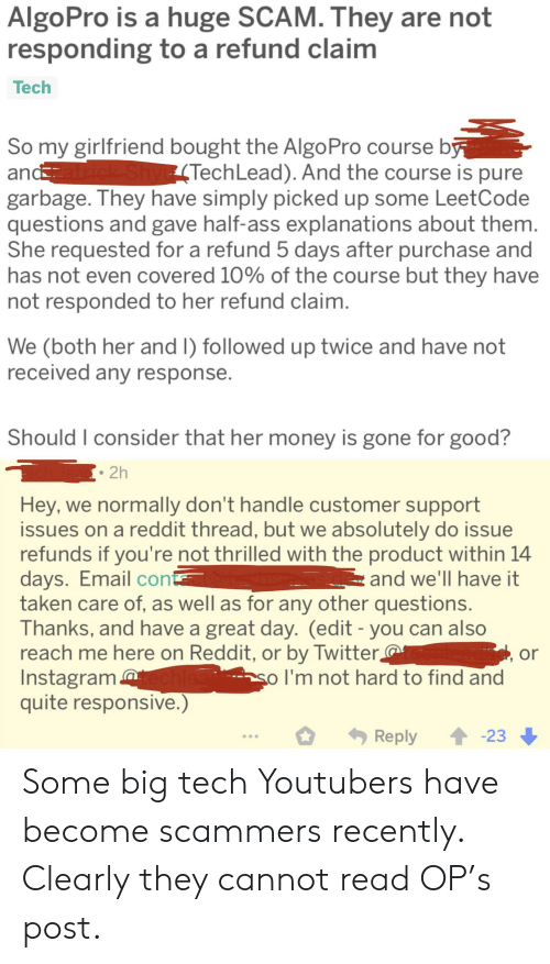 Instagram, Money, and Reddit: AlgoPro is a huge SCAM. They are not  responding to a refund claim  Тech  So my girlfriend bought the AlgoPro course by  andatrick ShyE (TechLead). And the course is pure  garbage. They have simply picked up some LeetCode  questions and gave half-ass explanations about them.  She requested for a refund 5 days after purchase and  has not even covered 10% of the course but they have  not responded to her refund claim.  We (both her and I) followed up twice and have not  received any response.  Should I consider that her money is gone for good?  2h  Hey, we normally don't handle customer support  issues on a reddit thread, but we absolutely do issue  refunds if you're not thrilled with the product within 14  days. Email con  taken care of, as well as for any other questions.  Thanks, and have a great day. (edit - you can also  reach me here on Reddit, or by Twitter,  Instagram chlea  quite responsive.)  and we'll have it  or  so I'm not hard to find and  23  Reply Some big tech Youtubers have become scammers recently. Clearly they cannot read OP's post.