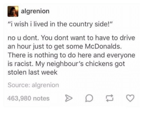 """McDonalds, Drive, and Racist: algrenion  """"i wish i lived in the country side!""""  no u dont. You dont want to have to drive  an hour just to get some McDonalds.  There is nothing to do here and everyone  is racist. My neighbour's chickens got  stolen last week  Source: algrenion  463,980 notes"""