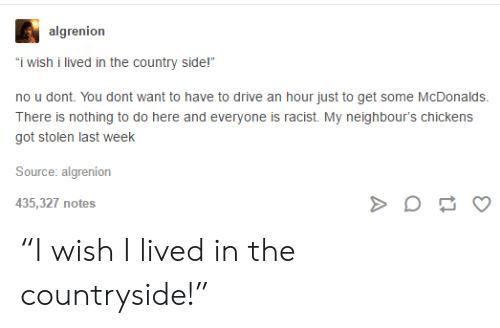 """McDonalds, Drive, and Racist: algrenion  """"i wish i lived in the country side!""""  no u dont. You dont want to have to drive an hour just to get some McDonalds.  There is nothing to do here and everyone is racist. My neighbour's chickens  got stolen last week  Source: algrenion  435,327 notes """"I wish I lived in the countryside!"""""""