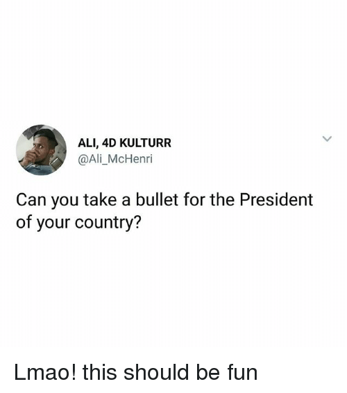 Ali, Lmao, and Memes: ALI, 4D KULTURR  @Ali_McHenri  Can you take a bullet for the President  of your country? Lmao! this should be fun