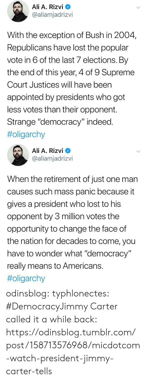 """Ali, Jimmy Carter, and Supreme: Ali A. Rizvi  @aliamjadrizvi  With the exception of Bush in 2004  Republicans have lost the popular  vote in 6 of the last 7 elections. By  the end of this year, 4 of 9 Supreme  Court Justices will have been  appointed by presidents who got  less votes than their opponent.  Strange """"democracy"""" indeed  #oligarchy   Ali A. Rizvi  @aliamjadrizvi  When the retirement of just one man  causes such mass panic because it  gives a president who lost to his  opponent by 3 million votes the  opportunity to change the face of  the nation for decades to come, you  have to wonder what """"democracy  really means to Americans  odinsblog:  typhlonectes: #DemocracyJimmy Carter called it a while back: https://odinsblog.tumblr.com/post/158713576968/micdotcom-watch-president-jimmy-carter-tells"""