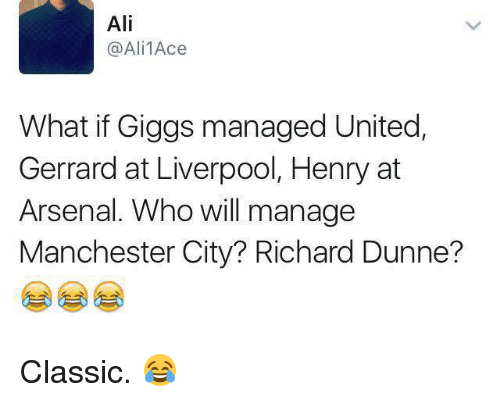 Arsenal, Memes, and 🤖: Ali  @Ali 1Ace  What if Giggs managed United,  Gerrard at Liverpool, Henry at  Arsenal. Who will manage  Manchester City? Richard Dunne? Classic. 😂