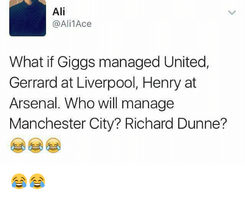 Arsenal, Memes, and 🤖: Ali  @Ali1Ace  What if Giggs managed United,  Gerrard at Liverpool, Henry at  Arsenal. Who will manage  Manchester City? Richard Dunne? 😂😂
