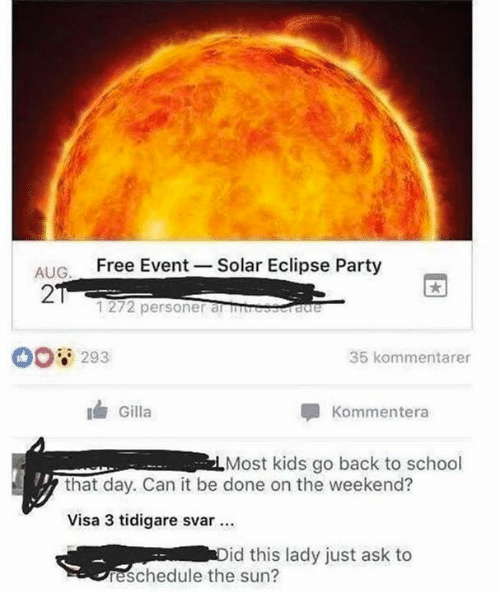 Dank, Party, and School: ALIC Free Event-Solar Eclipse Party  AUG  2  1272 personer amresscraree  00 293  35 kommentarer  Gilla  Kommentera  Most kids go back to school  that day. Can it be done on the weekend?  Visa 3 tidigare svar  id this lady just ask to  eschedule the sun?