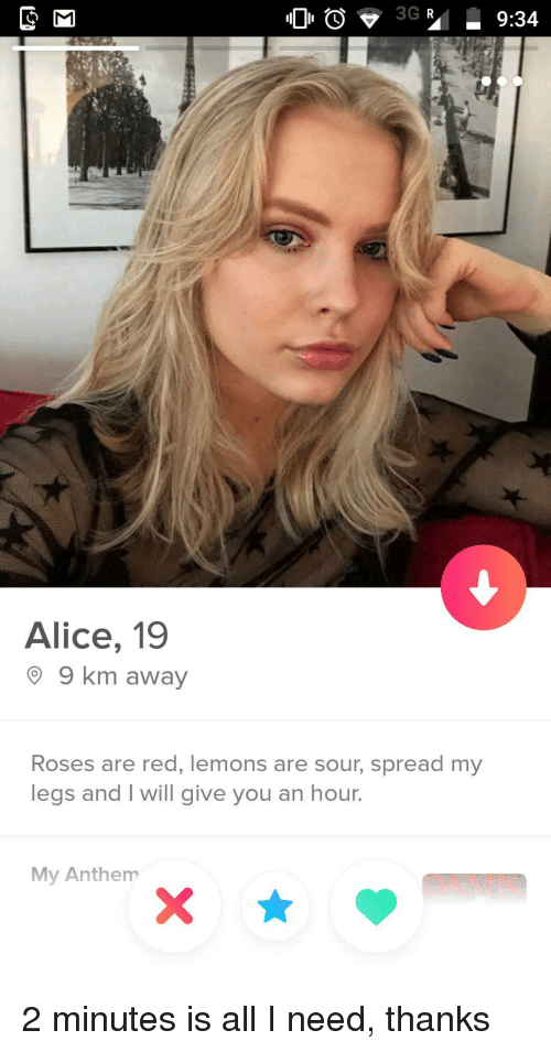 Red, Alice, and Roses: Alice, 19  9 km away  Roses are red, lemons are sour, spread my  legs and I will give you an hour.  My Anthem  DAMN 2 minutes is all I need, thanks