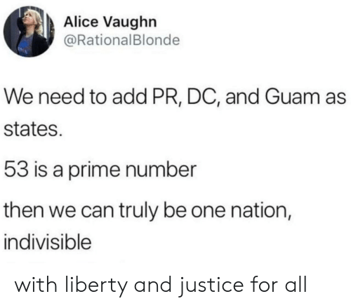 Justice, Justice for All, and Liberty: Alice Vaughn  @RationalBlonde  We need to add PR, DC, and Guam as  states.  53 is a prime number  then we can truly be one nation,  indivisible with liberty and justice for all