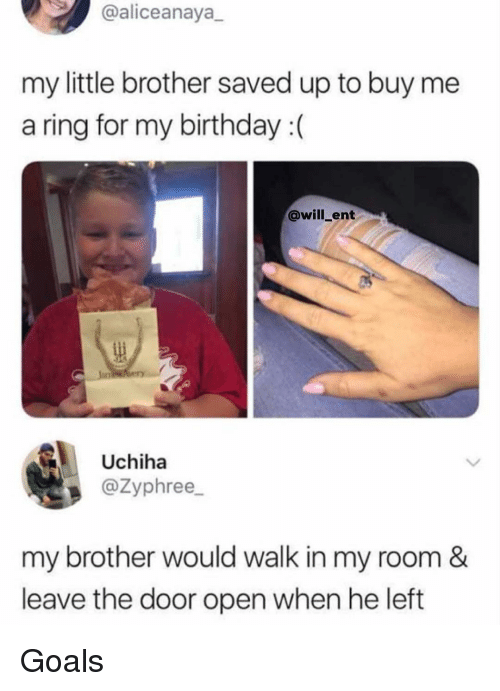 Birthday, Goals, and Memes: @aliceanaya  my little brother saved up to buy me  a ring for my birthday (  @will_ent  Uchiha  @Zyphree_  my brother would walk in my room &  leave the door open when he left Goals