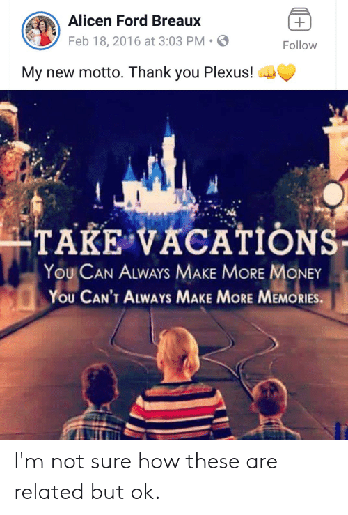 Money, Thank You, and Ford: Alicen Ford Breaux  Feb 18, 2016 at 3:03 PM-  Follow  My new motto. Thank you Plexus!  TAKE VACATIONS  YOU CAN ALWAYS MAKE MORE MONEY  YOU CAN'T ALWAYs MAKE MORE MEMORIES I'm not sure how these are related but ok.