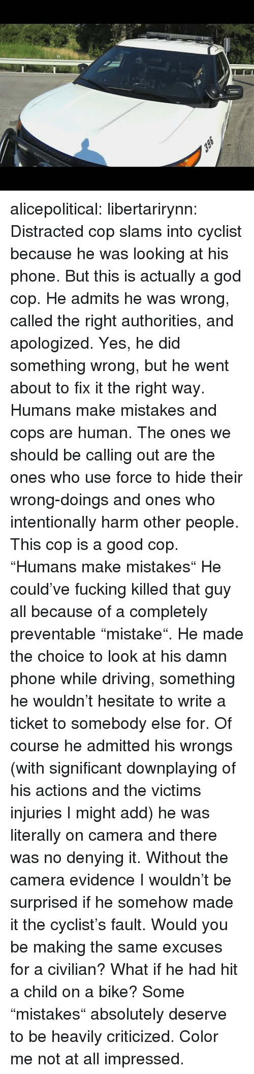 """Driving, Fucking, and God: alicepolitical:  libertarirynn: Distracted cop slams into cyclist because he was looking at his phone. But this is actually a god cop. He admits he was wrong, called the right authorities, and apologized. Yes, he did something wrong, but he went about to fix it the right way. Humans make mistakes and cops are human. The ones we should be calling out are the ones who use force to hide their wrong-doings and ones who intentionally harm other people. This cop is a good cop.  """"Humans make mistakes"""" He could've fucking killed that guy all because of a completely preventable """"mistake"""". He made the choice to look at his damn phone while driving, something he wouldn't hesitate to write a ticket to somebody else for. Of course he admitted his wrongs (with significant downplaying of his actions and the victims injuries I might add) he was literally on camera and there was no denying it. Without the camera evidence I wouldn't be surprised if he somehow made it the cyclist's fault. Would you be making the same excuses for a civilian? What if he had hit a child on a bike? Some """"mistakes"""" absolutely deserve to be heavily criticized. Color me not at all impressed."""