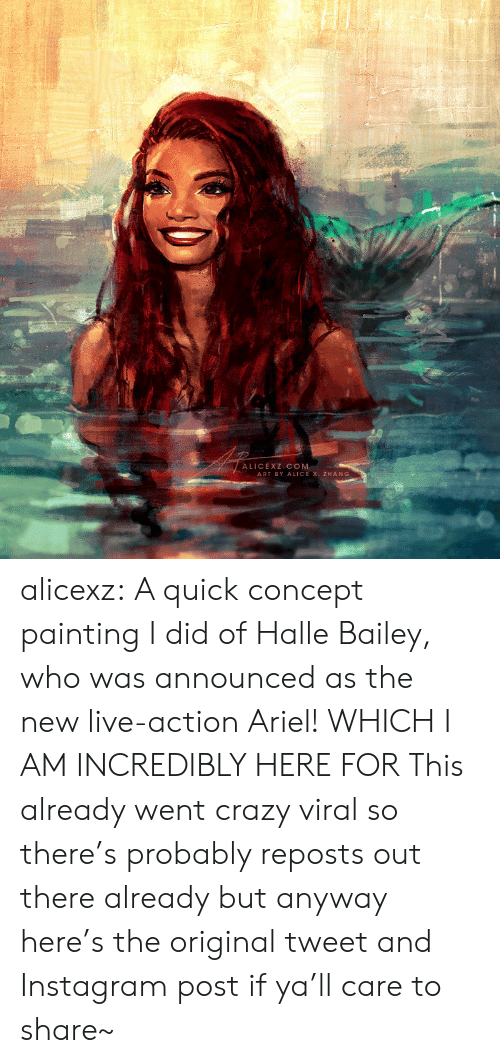 Ariel, Crazy, and Instagram: ALICEXZ COM  ART BY ALICE X. ZHANG alicexz: A quick concept painting I did of Halle Bailey, who was announced as the new live-action Ariel! WHICH I AM INCREDIBLY HERE FOR This already went crazy viral so there's probably reposts out there already but anyway here's the original tweet and Instagram postif ya'll care to share~