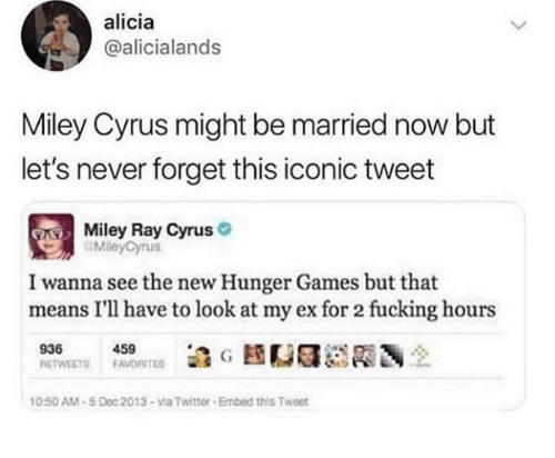 Fucking, The Hunger Games, and Miley Cyrus: alicia  @alicialands  Miley Cyrus might be married now but  let's never forget this iconic tweet  Miley Ray Cyrus  MileyCyrus  I wanna see the new Hunger Games but that  means I'll have to look at my ex for 2 fucking hours  939450  0:50 AM-5 Doc 2013-via Twitter Embed this Twee