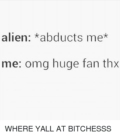 Memes, Omg, and Alien: alien: abducts me*  me: omg huge fan thx WHERE YALL AT BITCHESSS