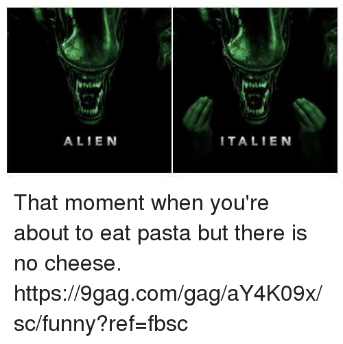 9gag, Dank, and Funny: ALIEN  ITALIEN That moment when you're about to eat pasta but there is no cheese. https://9gag.com/gag/aY4K09x/sc/funny?ref=fbsc