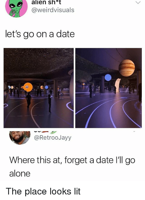 Being Alone, Lit, and Memes: alien sh*t  @weirdvisuals  let's go on a date  @RetrooJayy  Where this at, forget a date I'll go  alone The place looks lit