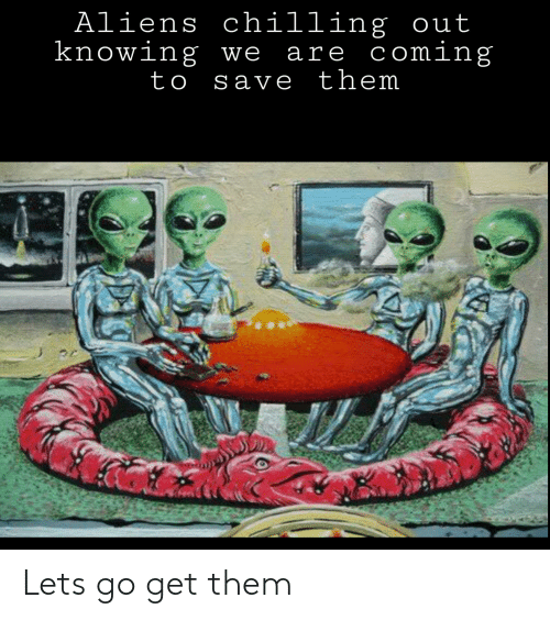 Aliens Chilling Out Knowing We Are Coming to Save Them Lets