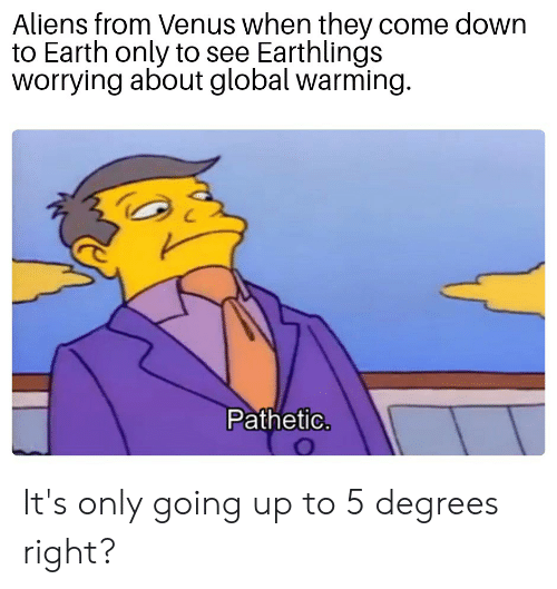 Global Warming, Reddit, and Aliens: Aliens from Venus when they come down  to Earth only to see Earthlings  worrying about global warming.  Pathetic. It's only going up to 5 degrees right?